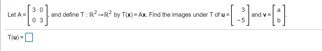 | 30 | Let A = ), and define T:R?R? by T(x) = Ax. Find the images under T of u and y= 1031 Lo +(and sono : 8<Rby Tay+ax. Find