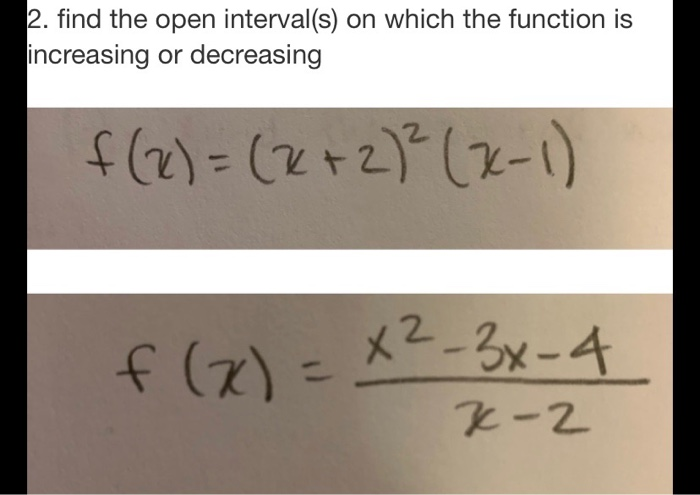 2. find the open interval(s) on which the function is increasing or decreasing f(x) = (x + 2)²(x-1) f (x)=x²-3x-4 X-2