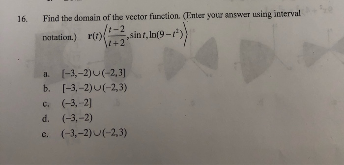 16. Find the domain of the vector function. (Enter your answer using interval notation.) r(0)+2, sint, In(9–1) a. [-3,-2) (-2