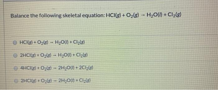 Balance the following skeletal equation: HCI(g) + O2(g) - H2O(1) + Cl2(g) HCl(g) + O2(g) – H20(1) + C12(g) 2HCl(g) + O2(g) -