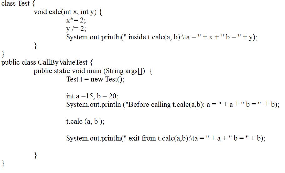 class Test { void calc(int x, int y) { x*= 2; y/=2; System.out.println( inside t.calc(a, b):\ta=+x+b=+y); public class Ca
