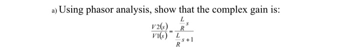 a) Using phasor analysis, show that the complex gain is: v2() R VI Ls+1