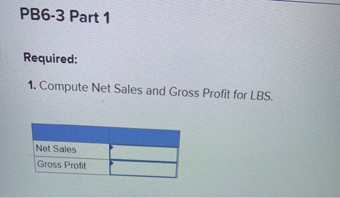 PB6-3 Part 1 Required: 1. Compute Net Sales and Gross Profit for LBS. Net Sales Gross Profit