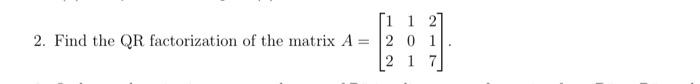 2. End to or nestation af de mitis - Bad 2. Find the QR factorization of the matrix A = [1 1 2] 2 0 1 [2 1 7]