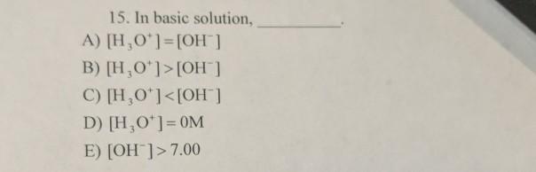 15. In basic solution, A) [H,0*]=[OH] B) [H,0*]>[OH] C) [H,0*]<[OH-] D) [H,0*]=OM E) [OH]> 7.00