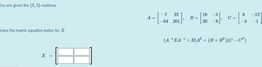 You are given the (2, 2)-matrices 4=[ 3 ] == [ ] c-[ ] Solve the matrix equation below for X. (A-²XA-+ B)AP = (B+B)(C-CT)