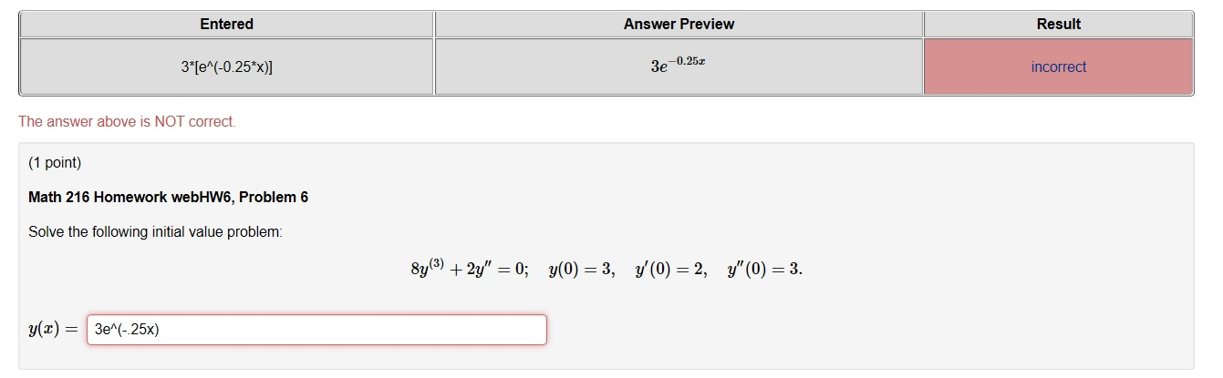 Entered Answer Preview Result 3*[e^(-0.25*x)] 3e -0.252 incorrect The answer above is NOT correct. (1 point) Math 216 Homewor