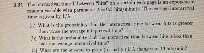 3.31 The interarrival time T between hits on a certain web page is an exponential random variable with parameter 1 = 0.5 hi