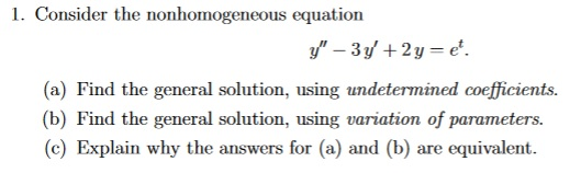 1. Consider the nonhomogeneous equation y - 3y + 2 y = e. (a) Find the general solution, using undetermined coefficients. (b