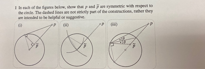 1 In each of the figures below, show that p and pare symmetric with respect to the circle. The dashed lines are not strictly