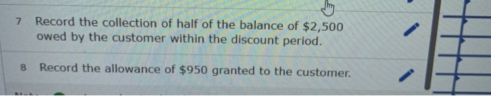7 Record the collection of half of the balance of $2,500 owed by the customer within the discount period. 8 Record the allowa