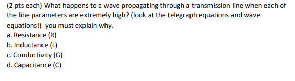 (2 pts each) What happens to a wave propagating through a transmission line when each of the line parameters are extremely hi