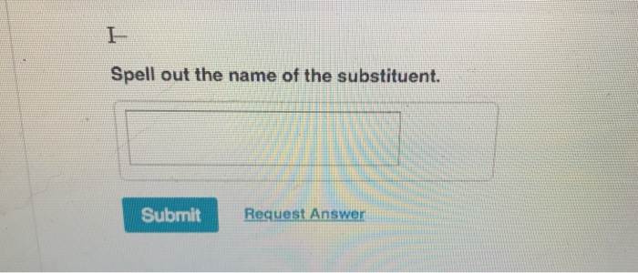 Spell out the name of the substituent. Submit Request Answer