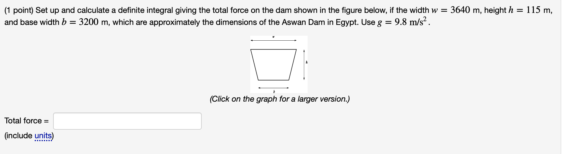 (1 point) Set up and calculate a definite integral giving the total force on the dam shown in the figure below, if the width