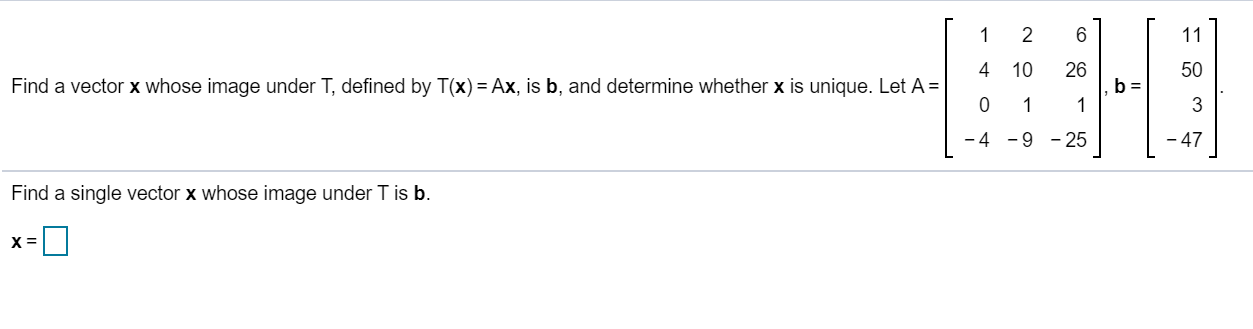 1 2 6] [ 4 10 26 bal 50 Find a vector x whose image under T, defined by T(x) = Ax, is b, and determine whether x is unique. L