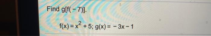 Find g[f(-7)] Find g[? – 7)). +5; g(x) = - 3x - 1