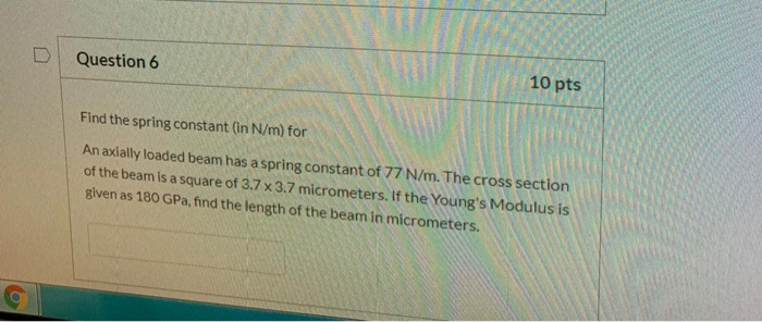 D Question 6 10 pts Find the spring constant (in N/m) for An axially loaded beam has a spring constant of 77 N/m. The cross s
