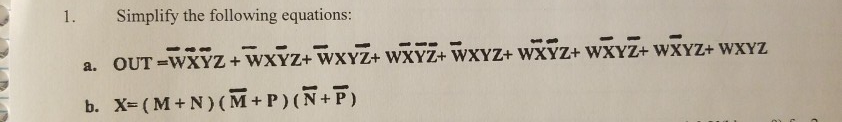 Simplify the following equations: a. OUT-WXÝz+wxyz+WXYZ+ WXYZ+WXYZ+ wX?z+ WXYZ+wXyZ+WXYZ b. X= (M+N) (M+P) (+7)