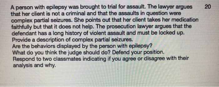 20 A person with epilepsy was brought to trial for assault. The lawyer argues that her client is not a criminal and that the