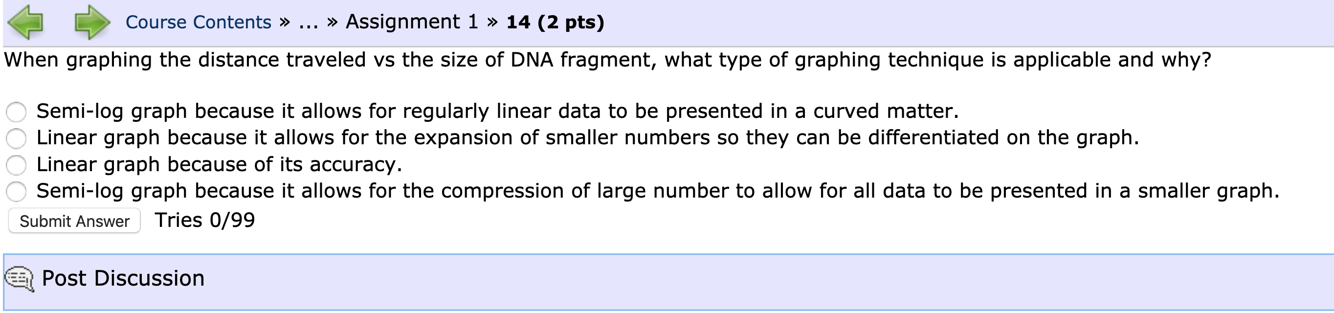 Course Contents » ... » Assignment 1 » 14 (2 pts) When graphing the distance traveled vs the size of DNA fragment, what type
