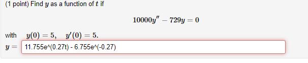 (1 point) Find y as a function of t if 10000y – 729y = 0 with y= y(O) = 5, y(0) = 5. 11.755e (0.27t) - 6.755e^(-0.27)