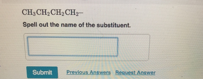 CH3CH2CH2CH2- Spell out the name of the substituent. Submit Previous Answers Request Answer
