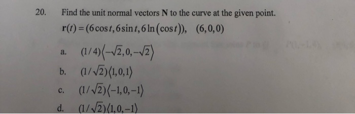 20. Find the unit normal vectors N to the curve at the given point. r(t) =(6 cost, 6 sint, 6 ln(cost), (6,0,0) a. (1/4)(-V2,0