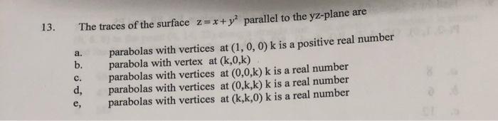 The traces of the surface z= x + y2 parallel to the yz-plane are a. b. parabolas with vertices at (1, 0, 0) k is a positive r