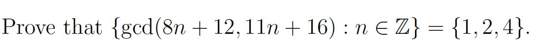 Prove that {gcd(8n + 12, 11n + 16) : N € Z} = {1,2,4}.