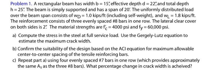 Problem 1. A rectangular beam has width b = 15% effective depth d = 22, and total depth h = 25. The beam is simply supporte