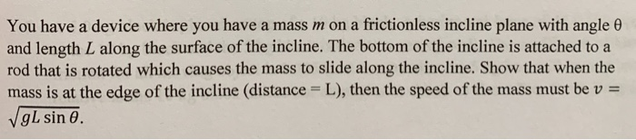 You have a device where you have a mass m on a frictionless incline plane with angle e and length L along the surface of the