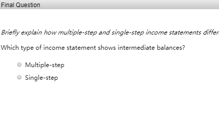 Final Question Briefly explain how multiple-step and single-step income statements differ Which type of income statement show