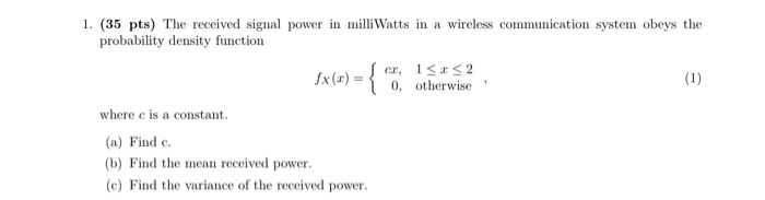 1. (35 pts) The received signal power in milli Watts in a wireless communication system obeys the probability density functio