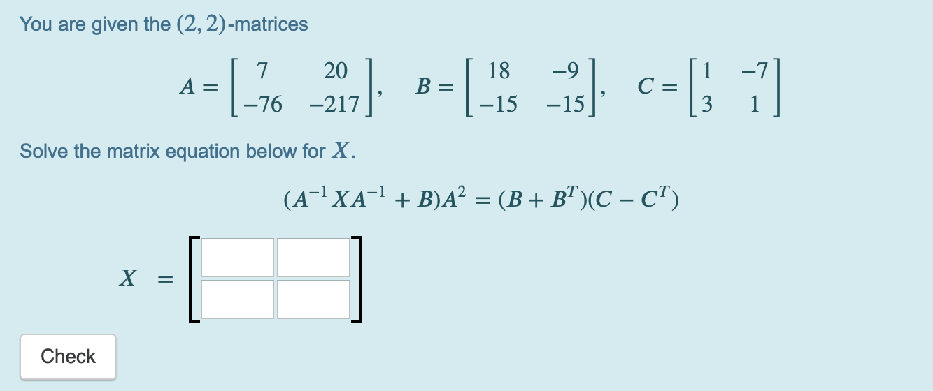 You are given the (2, 2)-matrices -=[-76 207]. B=(-15-is) c=[} ;] Solve the matrix equation below for X. (A-2XA-1 + B)A? = (B