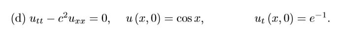 (d) Utt – c-Urx = 0, u(x,0) = cos x, Ut (x,0) = e-1.