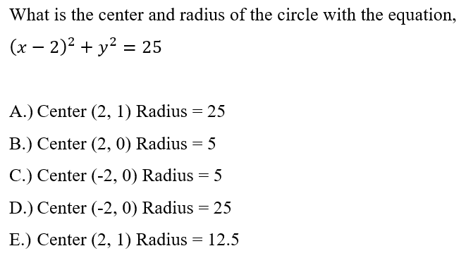 What is the center and radius of the circle with the equation, (x - 2)2 + y2 = 25 A.) Center (2, 1) Radius = 25 B.) Center (2