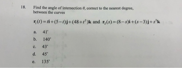 18. Find the angle of intersection , correct to the nearest degree, between the curves r(t)= ti +(5 - 1)j+(48+r)k and rz(s) =